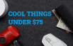 cool things under 75 dollars